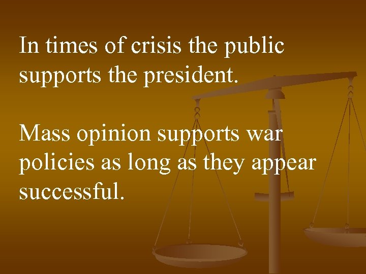 In times of crisis the public supports the president. Mass opinion supports war policies