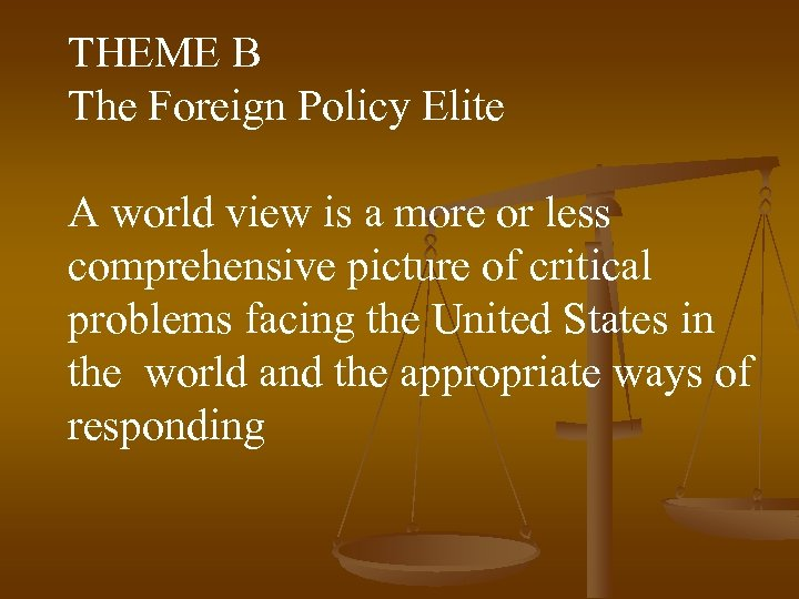 THEME B The Foreign Policy Elite A world view is a more or less