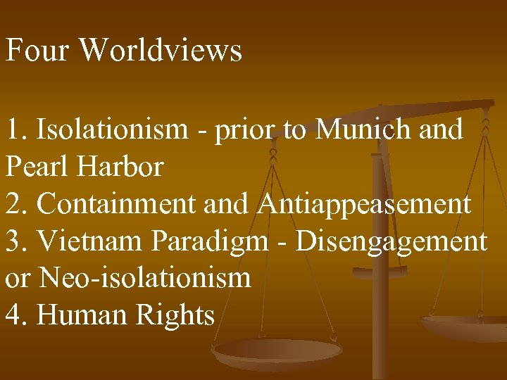 Four Worldviews 1. Isolationism - prior to Munich and Pearl Harbor 2. Containment and