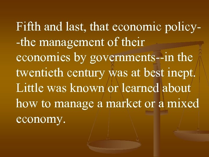 Fifth and last, that economic policy-the management of their economies by governments--in the twentieth