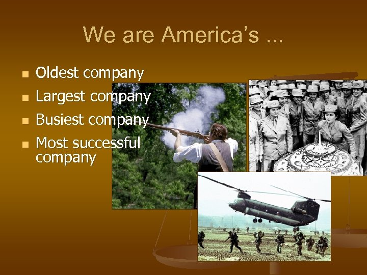 We are America's. . . n n Oldest company Largest company Busiest company Most