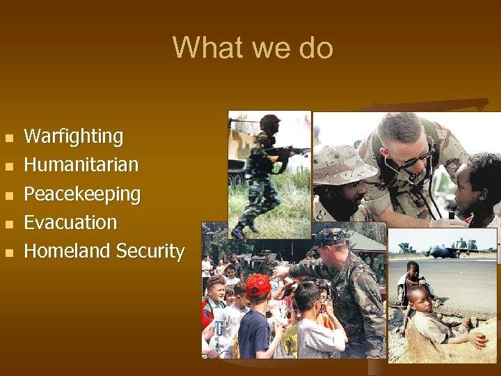 What we do n n n Warfighting Humanitarian Peacekeeping Evacuation Homeland Security