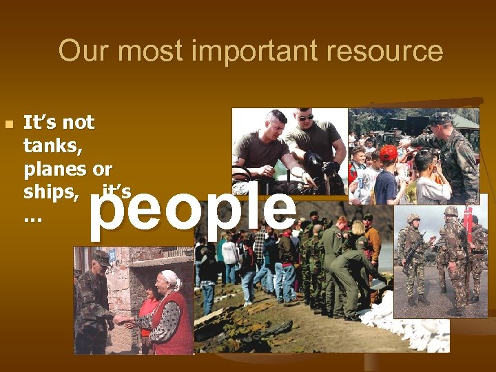 Our most important resource n It's not tanks, planes or ships, it's … people