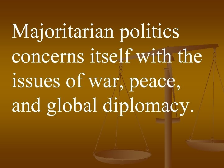 Majoritarian politics concerns itself with the issues of war, peace, and global diplomacy.