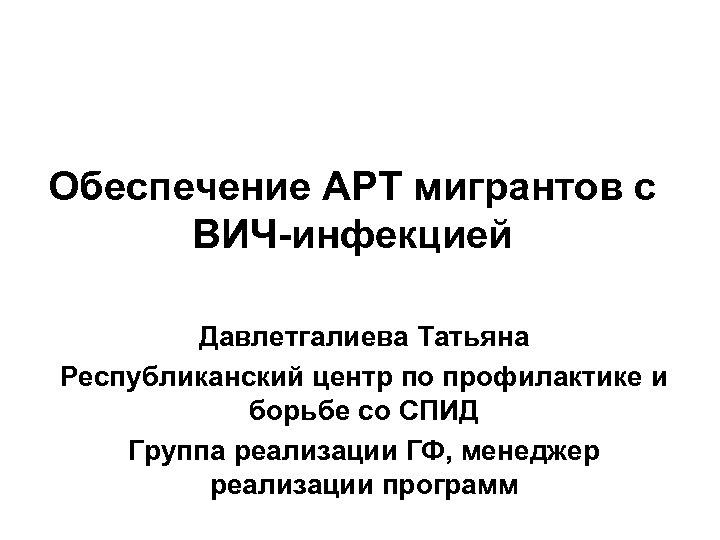 Обеспечение АРТ мигрантов с ВИЧ-инфекцией Давлетгалиева Татьяна Республиканский центр по профилактике и борьбе