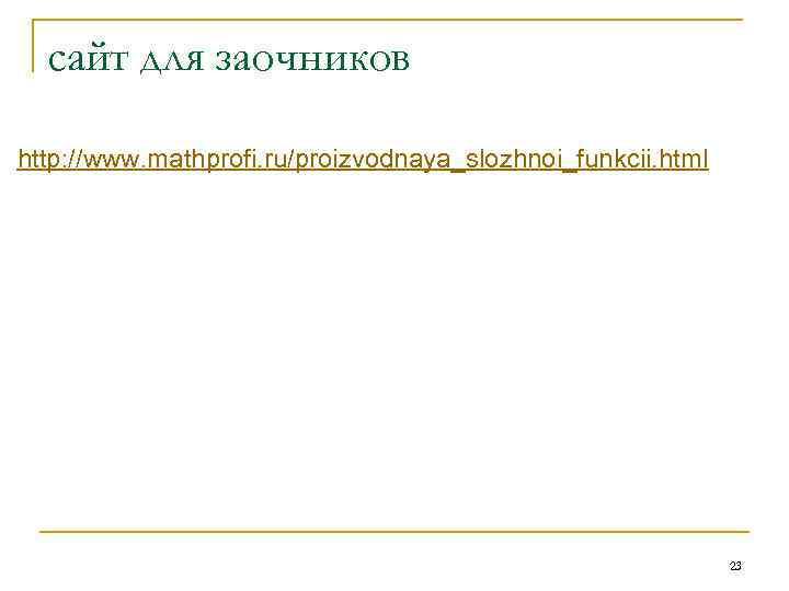 сайт для заочников http: //www. mathprofi. ru/proizvodnaya_slozhnoi_funkcii. html 23