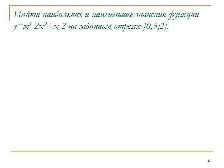 Найти наибольшее и наименьшее значения функции у=х3 -2 х2+х-2 на заданном отрезке [0, 5;