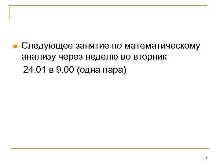 Следующее занятие по математическому анализу через неделю во вторник 24. 01 в 9. 00