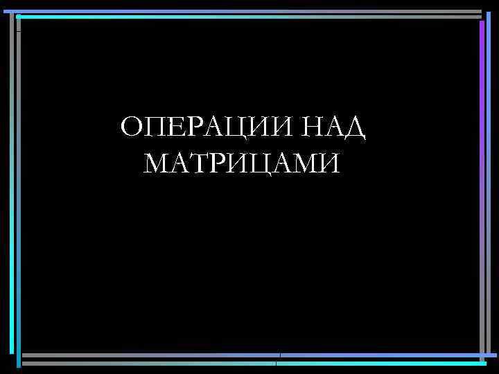 ОПЕРАЦИИ НАД МАТРИЦАМИ 14