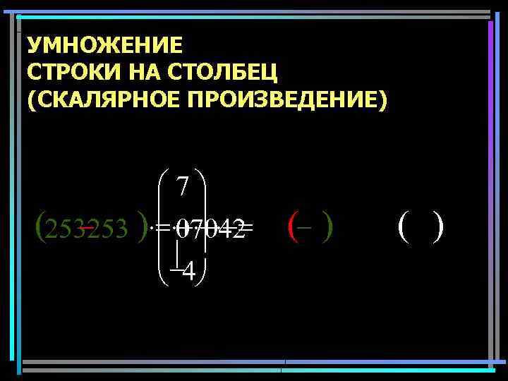 УМНОЖЕНИЕ СТРОКИ НА СТОЛБЕЦ (СКАЛЯРНОЕ ПРОИЗВЕДЕНИЕ) æ 7ö ç ÷ (253253 )×=×+×+×-= 07042 ç