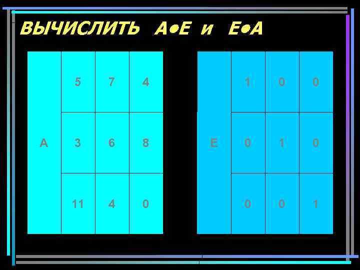 ВЫЧИСЛИТЬ A • E и E • A 5 A 7 4 3 6
