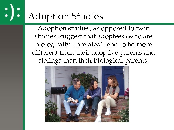 Adoption Studies Adoption studies, as opposed to twin studies, suggest that adoptees (who are
