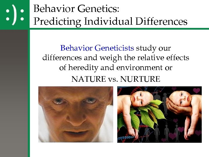 Behavior Genetics: Predicting Individual Differences Behavior Geneticists study our differences and weigh the relative