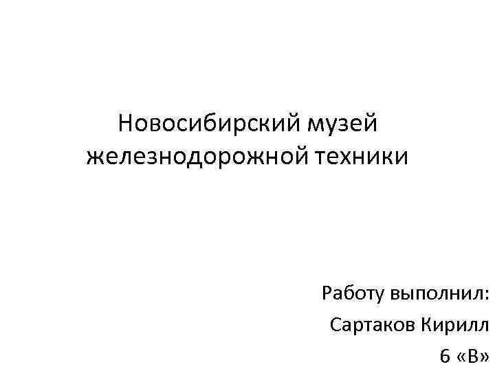 Новосибирский музей железнодорожной техники Работу выполнил: Сартаков Кирилл 6 «В»