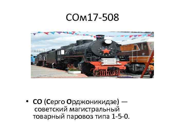 СОм 17 -508 • СО (Серго Орджоникидзе) — советский магистральный товарный паровоз типа 1