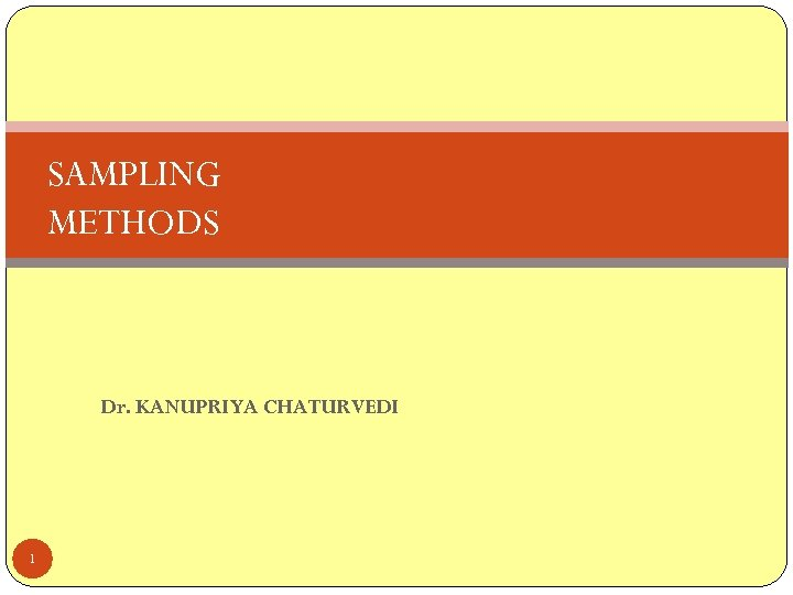 SAMPLING METHODS Dr. KANUPRIYA CHATURVEDI 1