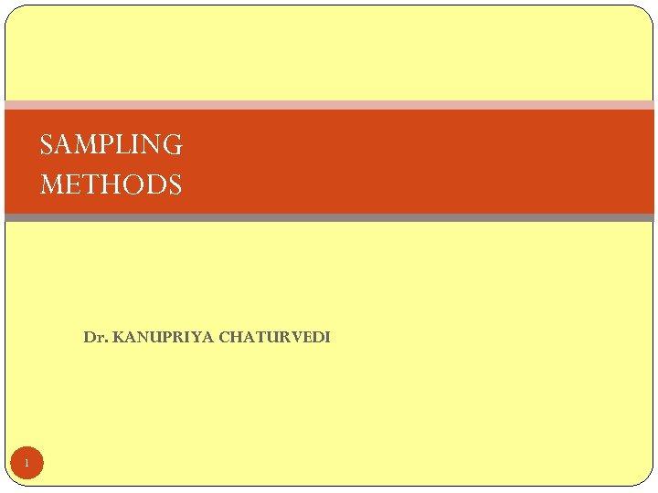 SAMPLING METHODS Dr. KANUPRIYA CHATURVEDI 1