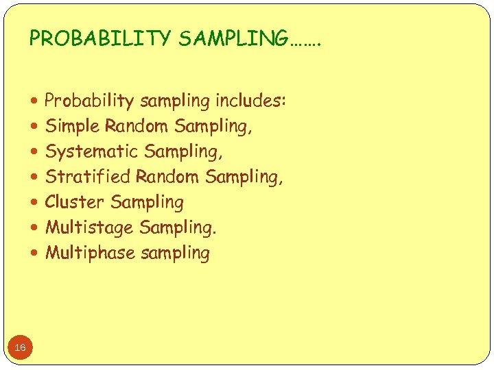 PROBABILITY SAMPLING……. Probability sampling includes: Simple Random Sampling, Systematic Sampling, Stratified Random Sampling, Cluster