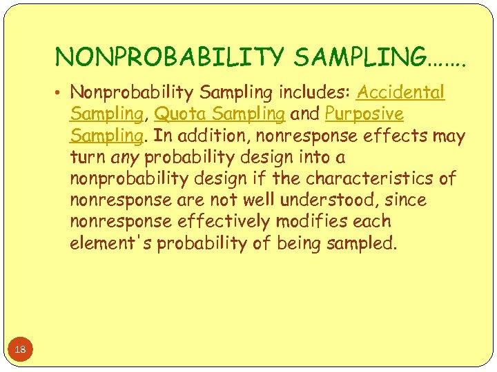NONPROBABILITY SAMPLING……. • Nonprobability Sampling includes: Accidental Sampling, Quota Sampling and Purposive Sampling. In