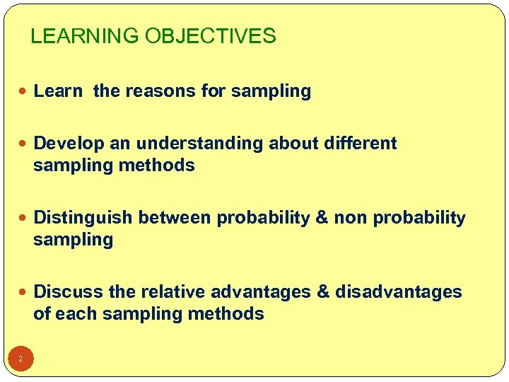 LEARNING OBJECTIVES Learn the reasons for sampling Develop an understanding about different sampling methods