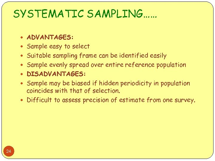 SYSTEMATIC SAMPLING…… ADVANTAGES: Sample easy to select Suitable sampling frame can be identified easily