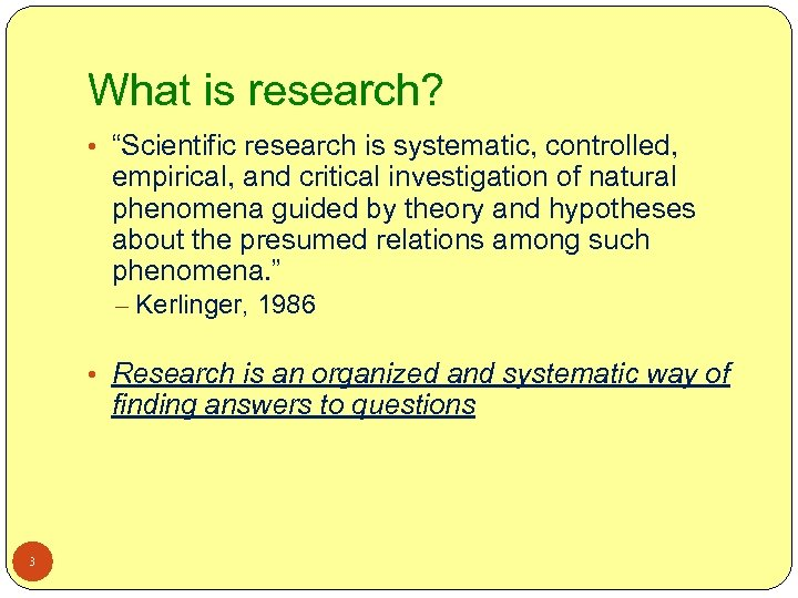 """What is research? • """"Scientific research is systematic, controlled, empirical, and critical investigation of"""