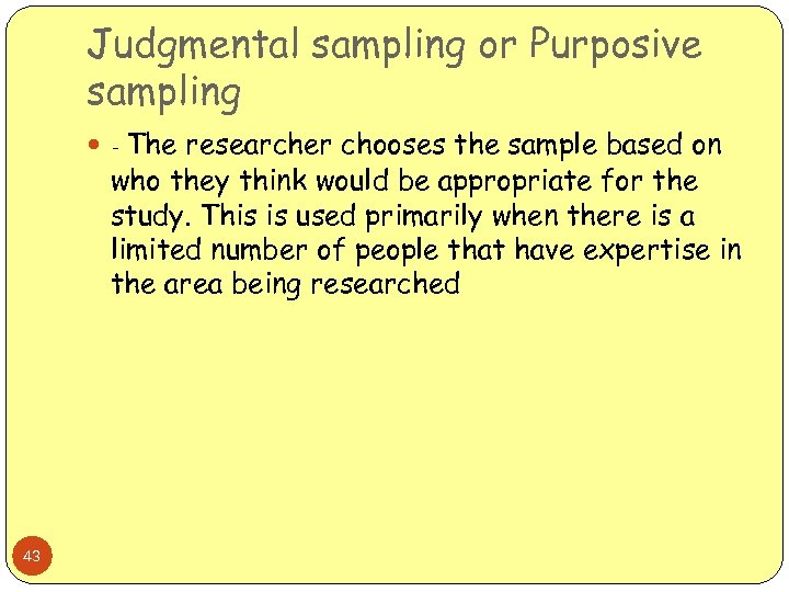 Judgmental sampling or Purposive sampling - The researcher chooses the sample based on who