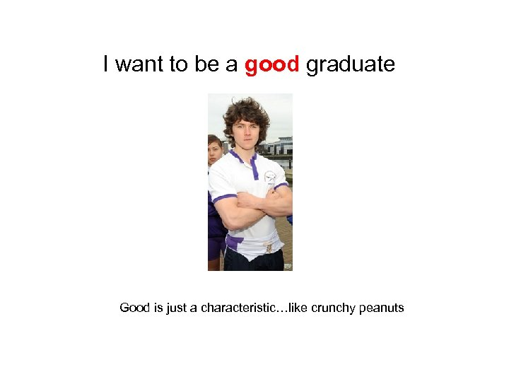 I want to be a good graduate Good is just a characteristic…like crunchy peanuts