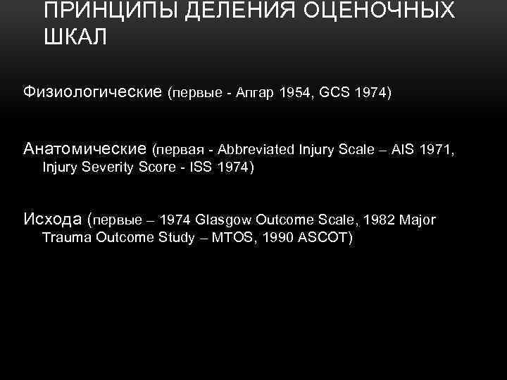 ПРИНЦИПЫ ДЕЛЕНИЯ ОЦЕНОЧНЫХ ШКАЛ Физиологические (первые Апгар 1954, GCS 1974) Aнатомические (первая Abbreviated Injury