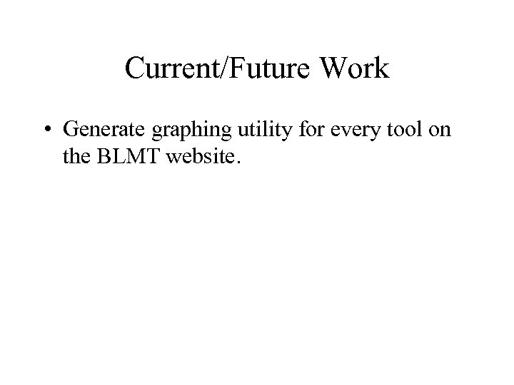 Current/Future Work • Generate graphing utility for every tool on the BLMT website.