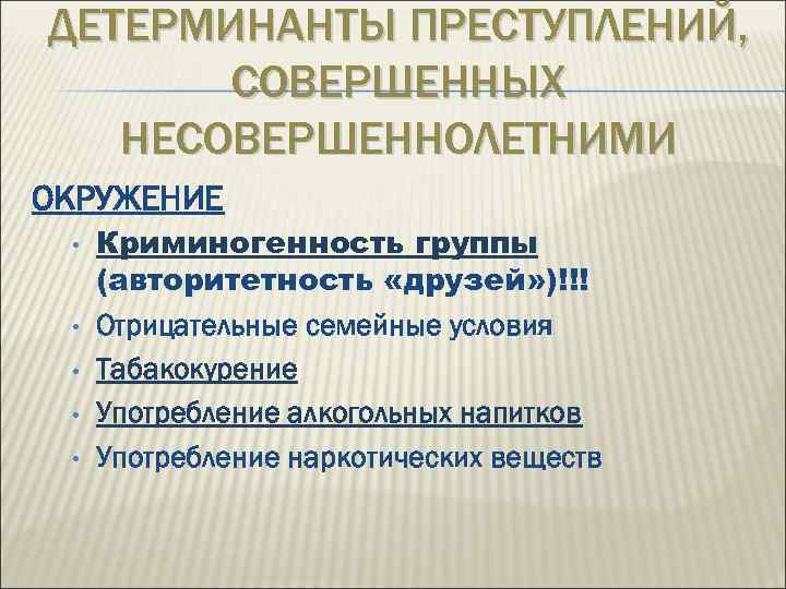 ДЕТЕРМИНАНТЫ ПРЕСТУПЛЕНИЙ, СОВЕРШЕННЫХ НЕСОВЕРШЕННОЛЕТНИМИ ОКРУЖЕНИЕ • • • Криминогенность группы (авторитетность «друзей» )!!! Отрицательные
