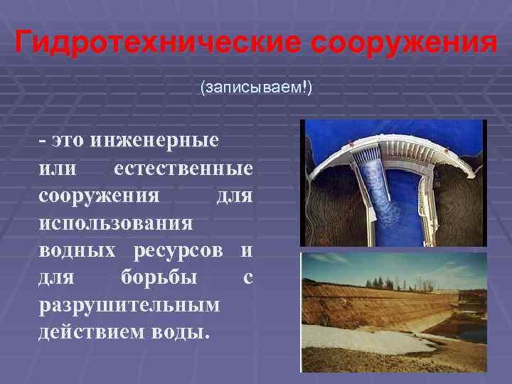 Гидротехнические сооружения (записываем!) - это инженерные или естественные сооружения для использования водных ресурсов и