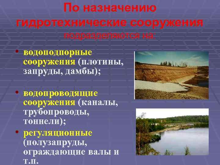 По назначению гидротехнические сооружения подразделяются на: • водоподпорные сооружения (плотины, запруды, дамбы); • водопроводящие