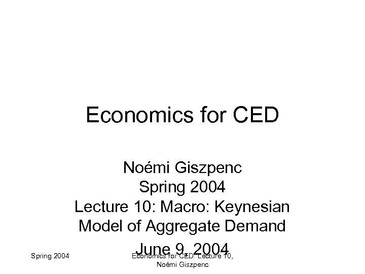 Economics for CED Spring 2004 Noémi Giszpenc Spring 2004 Lecture 10: Macro: Keynesian Model