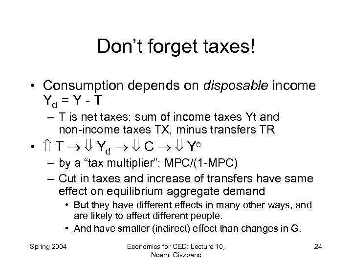 Don't forget taxes! • Consumption depends on disposable income Yd = Y - T