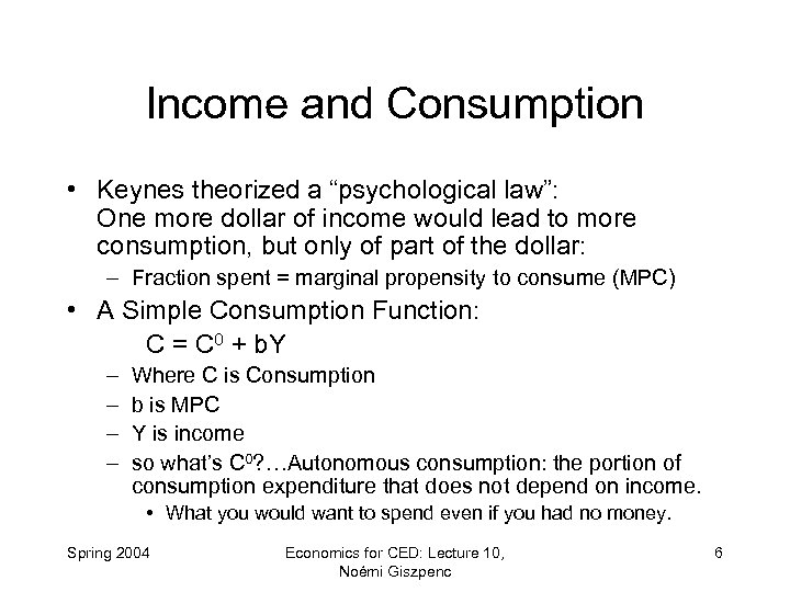 "Income and Consumption • Keynes theorized a ""psychological law"": One more dollar of income"
