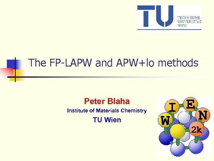 The FP-LAPW and APW+lo methods Peter Blaha Institute of Materials Chemistry TU Wien
