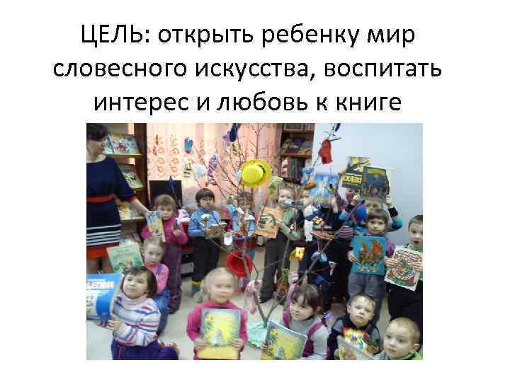 ЦЕЛЬ: открыть ребенку мир словесного искусства, воспитать интерес и любовь к книге