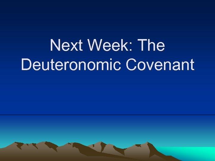Next Week: The Deuteronomic Covenant