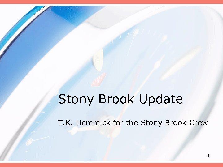 Stony Brook Update T. K. Hemmick for the Stony Brook Crew 1