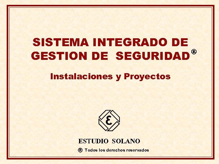 SISTEMA INTEGRADO DE GESTION DE SEGURIDAD Instalaciones y Proyectos ESTUDIO SOLANO Todos los derechos