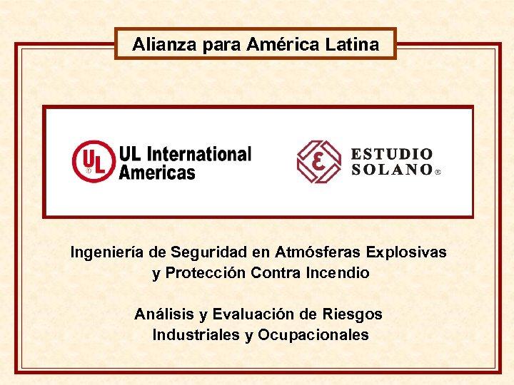 Alianza para América Latina Ingeniería de Seguridad en Atmósferas Explosivas y Protección Contra Incendio