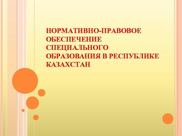НОРМАТИВНО-ПРАВОВОЕ ОБЕСПЕЧЕНИЕ СПЕЦИАЛЬНОГО ОБРАЗОВАНИЯ В РЕСПУБЛИКЕ КАЗАХСТАН