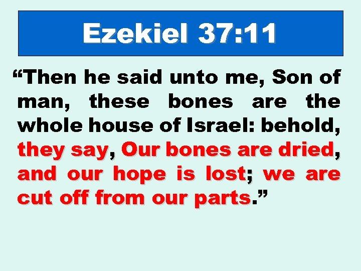"Ezekiel 37: 11 ""Then he said unto me, Son of man, these bones are"