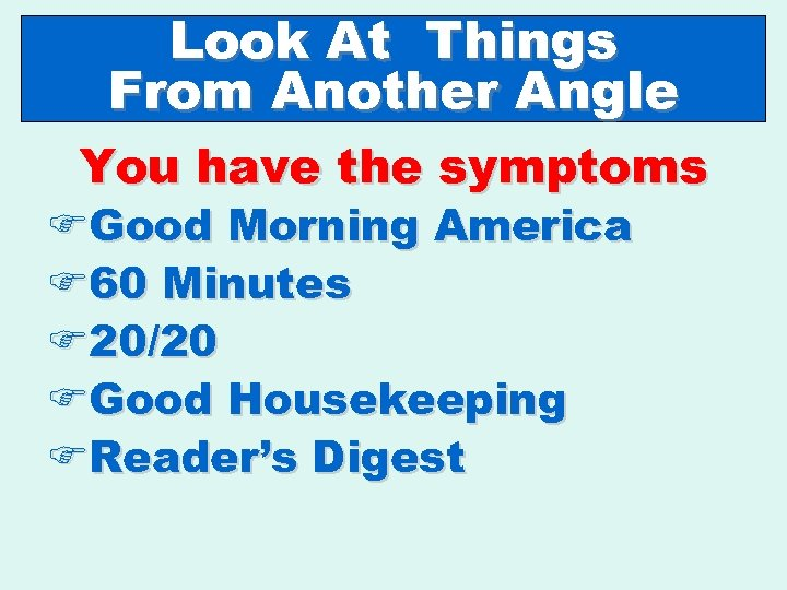 Look At Things From Another Angle You have the symptoms FGood Morning America F