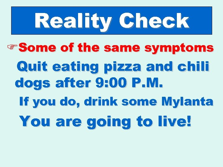Reality Check FSome of the same symptoms Quit eating pizza and chili dogs after