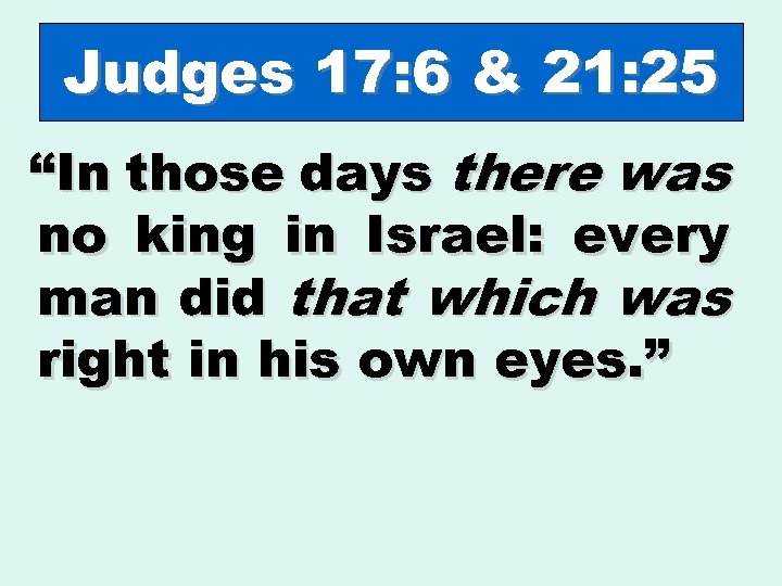"Judges 17: 6 & 21: 25 ""In those days there was no king in"