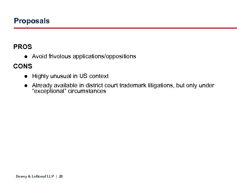 Proposals PROS ● Avoid frivolous applications/oppositions CONS ● Highly unusual in US context ●