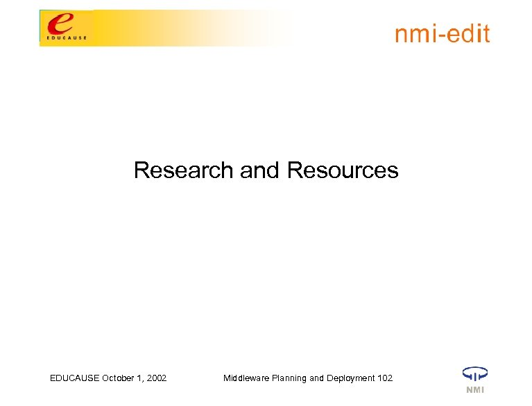 Research and Resources EDUCAUSE October 1, 2002 Middleware Planning and Deployment 102