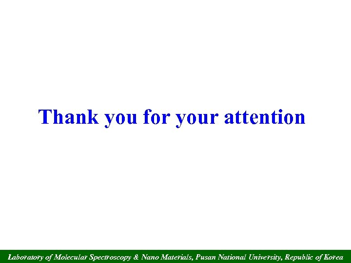 Thank you for your attention Laboratory of Molecular Spectroscopy & Nano Materials, Pusan National